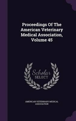 Proceedings of the American Veterinary Medical Association, Volume 45 (Hardcover): American Veterinary Medical Association