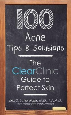 100 Acne Tips & Solutions - The Clear Clinic Guide to Perfect Skin (Paperback): Eric Schweiger M. D.
