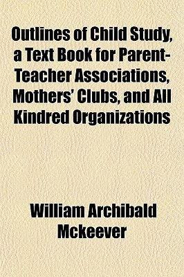 Outlines of Child Study, a Text Book for Parent-Teacher Associations, Mothers' Clubs, and All Kindred Organizations...