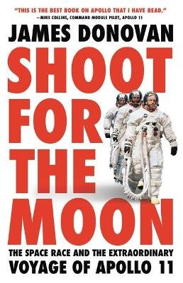 Shoot for the Moon - The Space Race and the Extraordinary Voyage of Apollo 11 (Hardcover): James Donovan