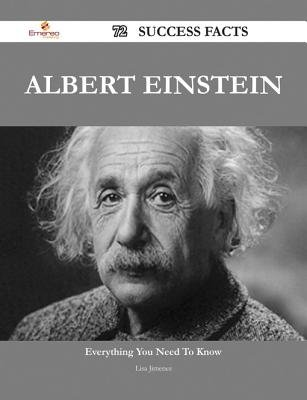 Albert Einstein 72 Success Facts - Everything You Need to Know about Albert Einstein (Electronic book text): Lisa Jimenez