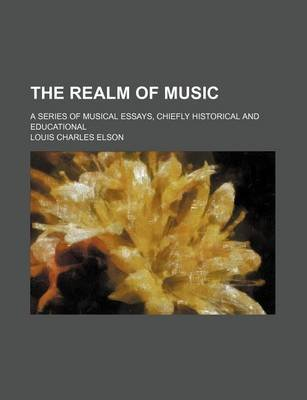 The Realm of Music; A Series of Musical Essays, Chiefly Historical and Educational (Paperback): Louis Charles Elson
