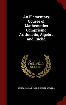 An Elementary Course of Mathematics Comprising Arithmetic, Algebra and Euclid (Hardcover): Henry Sinclair Hall, F. Haller...
