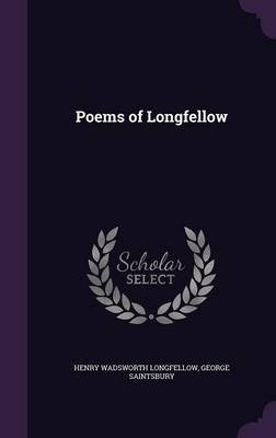 Poems of Longfellow (Hardcover): Henry Wadsworth Longfellow, George Saintsbury