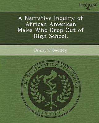 A Narrative Inquiry of African American Males Who Drop Out of High School (Paperback): Danny C Swilley