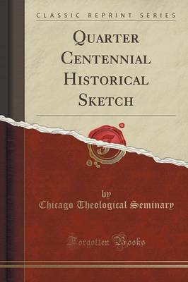 Quarter Centennial Historical Sketch (Classic Reprint) (Paperback): Chicago Theological Seminary
