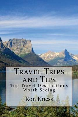 Travel Trips and Tips - Top Travel Destinations Worth Seeing (Paperback): MR Ron Knes