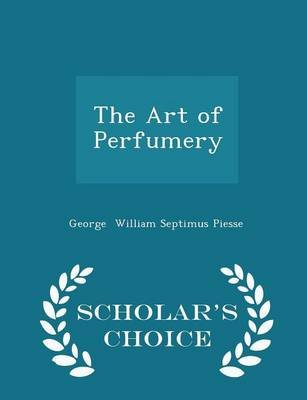 The Art of Perfumery - Scholar's Choice Edition (Paperback): George William Septimus Piesse
