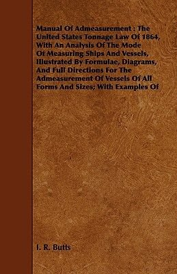 Manual Of Admeasurement - The United States Tonnage Law Of 1864, With An Analysis Of The Mode Of Measuring Ships And Vessels,...