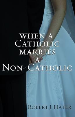 When a Catholic Marries a Non-Catholic (Paperback): Robert J. Hater