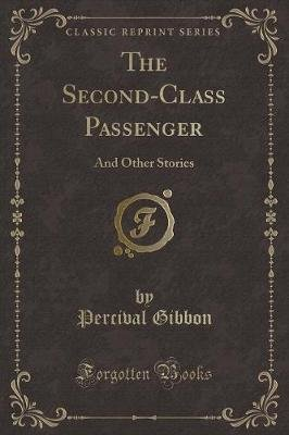 The Second-Class Passenger - And Other Stories (Classic Reprint) (Paperback): Percival Gibbon