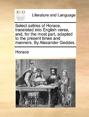 Select Satires of Horace, Translated Into English Verse, And, for the Most Part, Adapted to the Present Times and Manners. by...