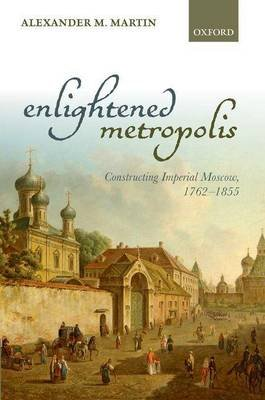 Enlightened Metropolis: Constructing Imperial Moscow, 1762-1855 (Electronic book text): Alexander M. Martin