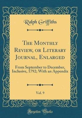 The Monthly Review, or Literary Journal, Enlarged, Vol. 9 - From September to December, Inclusive, 1792; With an Appendix...
