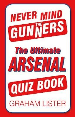 Never Mind the Gunners - The Ultimate Arsenal FC Quiz Book (Paperback): Graham Lister