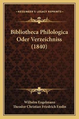 Bibliotheca Philologica Oder Verzeichniss (1840) (German, Paperback): Wilhelm Engelmann, Theodor Christian Friedrich Enslin