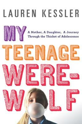My Teenage Werewolf - A Mother, a Daughter, a Journey Through the Thicket of Adolescence (Electronic book text): Lauren Kessler