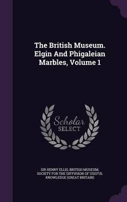 The British Museum. Elgin and Phigaleian Marbles, Volume 1 (Hardcover): Sir Henry Ellis, British Museum