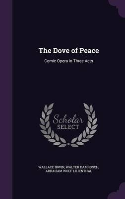 The Dove of Peace - Comic Opera in Three Acts (Hardcover): Wallace Irwin, Walter Damrosch, Abraham Wolf Lilienthal