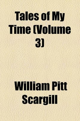 Tales of My Time (Volume 3) (Paperback): William Pitt Scargill