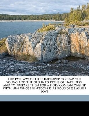 The Pathway of Life; Intended to Lead the Young and the Old Into Paths of Happiness, and to Prepare Them for a Holy...