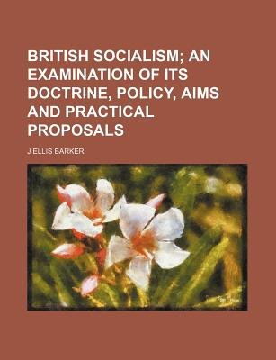 British Socialism; An Examination of Its Doctrine, Policy, Aims and Practical Proposals (Paperback): J.Ellis Barker
