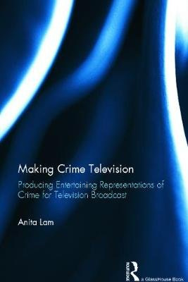 Making Crime Television - Producing Entertaining Representations of Crime for Television Broadcast (Hardcover, New): Anita Lam