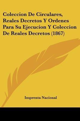 Coleccion de Circulares, Reales Decretos y Ordenes Para Su Ejecucion y Coleccion de Reales Decretos (1867) (English, Spanish,...