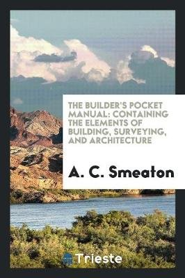 The Builder's Pocket Manual - Containing the Elements of Building, Surveying, and Architecture (Paperback): A C Smeaton