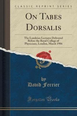On Tabes Dorsalis - The Lumleian Lectures Delivered Before the Royal College of Physicians, London, March 1906 (Classic...