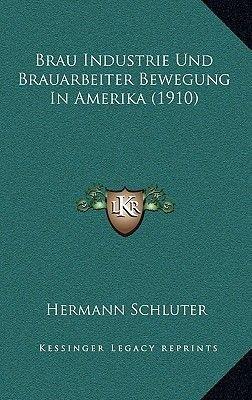 Brau Industrie Und Brauarbeiter Bewegung in Amerika (1910) (German, Paperback): Hermann Schluter