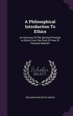 A Philosophical Introduction to Ethics - An Advocacy of the Spiritual Principle in Ethics from the Point of View of Personal...