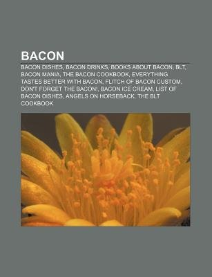 Bacon - Bacon Dishes, Bacon Drinks, Books about Bacon, Blt, Bacon Mania, the Bacon Cookbook, Everything Tastes Better with...