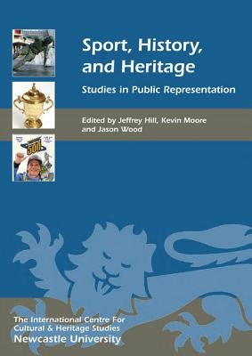 Sport, History, and Heritage - Studies in Public Representation (Hardcover, New): Jeffrey Hill, Kevin Moore, Jason Wood