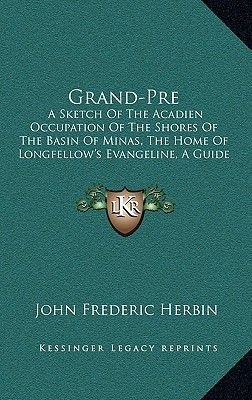 Grand-Pre - A Sketch of the Acadien Occupation of the Shores of the Basin of Minas, the Home of Longfellow's Evangeline, a...