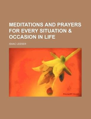 Meditations and Prayers for Every Situation & Occasion in Life (Paperback): Isaac Leeser
