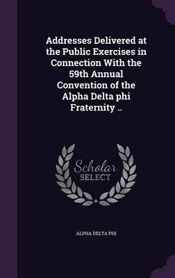 Addresses Delivered at the Public Exercises in Connection with the 59th Annual Convention of the Alpha Delta Phi Fraternity .....