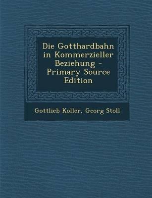 Die Gotthardbahn in Kommerzieller Beziehung (English, German, Paperback): Gottlieb Koller, Georg Stoll