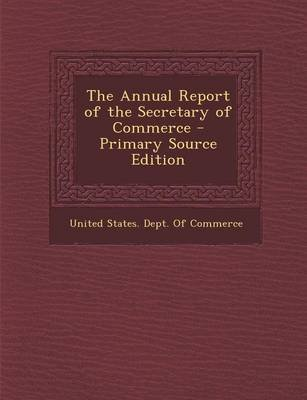 The Annual Report of the Secretary of Commerce (Paperback, Primary Source): United States Dept of Commerce