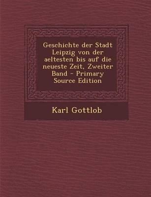 Geschichte Der Stadt Leipzig Von Der Aeltesten Bis Auf Die Neueste Zeit, Zweiter Band (German, Paperback, Primary Source): Karl...