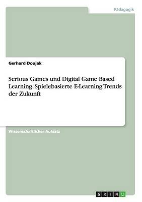 Serious Games Und Digital Game Based Learning. Spielebasierte E-Learning Trends Der Zukunft (German, Paperback): Gerhard Doujak
