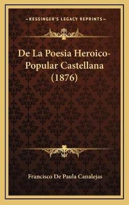 de La Poesia Heroico-Popular Castellana (1876) (Spanish, Hardcover): Francisco De Paula Canalejas