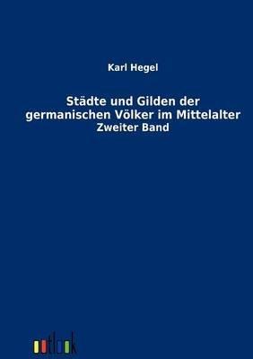 St Dte Und Gilden Der Germanischen V Lker Im Mittelalter (German, Paperback): Karl Hegel
