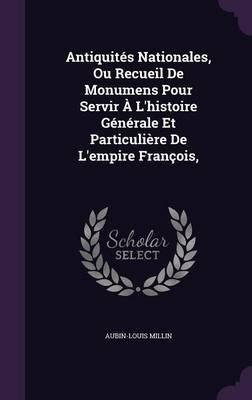 Antiquites Nationales, Ou Recueil de Monumens Pour Servir A L'Histoire Generale Et Particuliere de L'Empire Francois,...