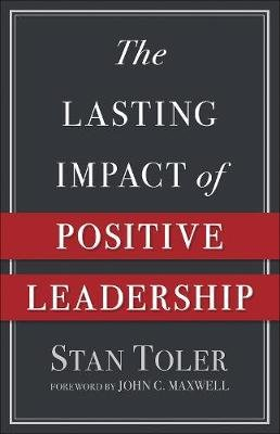 The Lasting Impact of Positive Leadership (Paperback): Stan Toler