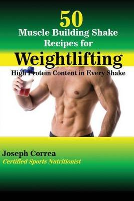 50 Muscle Building Shake Recipes for Weightlifting - High Protein Content in Every Shake (Paperback): Joseph Correa