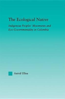 The Ecological Native - Indigenous Peoples' Movements and Eco-Governmentality in Columbia (Electronic book text): Astrid...