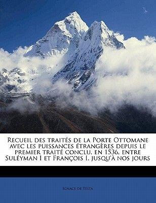 Recueil Des Traites de La Porte Ottomane Avec Les Puissances Etrangeres Depuis Le Premier Traite Conclu, En 1536, Entre...