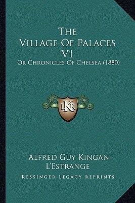 The Village of Palaces V1 - Or Chronicles of Chelsea (1880) (Paperback): Alfred Guy Kingan L'Estrange