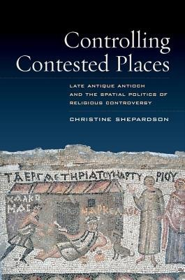 Controlling Contested Places - Late Antique Antioch and the Spatial Politics of Religious Controversy (Electronic book text):...